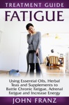 Fatigue Using Essential Oils Herbal Teas And Supplements To Battle Chronic Fatigue Adrenal Fatigue And Increase Energy