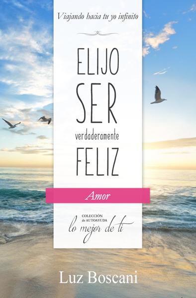 Elijo ser verdaderamente feliz. Amor, Colección de autoayuda Lo mejor de ti by Luz Boscani