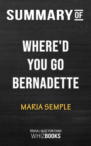 Whiz Books - Summary of Where'd You Go, Bernadette: A Novel by Maria Semple  Trivia/Quiz for Fans