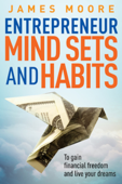 Entrepreneur Mindsets and Habits to Gain Financial Freedom and Live Your Dreams
