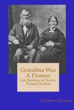 Grandma Was A Pioneer: Life Sketches Of Twelve Pioneer Women