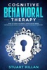 Cognitive Behavioral Therapy: How to Free Yourself from Your Inner Monologue and Eliminate Negative Self Forever