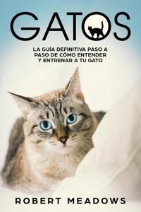 Gatos: La Guía Definitiva Paso a Paso de Cómo Entender y Entrenar a tu Gato Book Cover