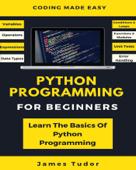 Python Programming For Beginners: Learn The Basics Of Python Programming