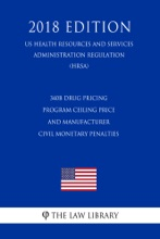 340B Drug Pricing Program Ceiling Price and Manufacturer Civil Monetary Penalties (US Health Resources and Services Administration Regulation) (HRSA) (2018 Edition)