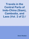 Travels In The Central Parts Of Indo-China Siam Cambodia And Laos Vol 2 Of 2  During The Years 1858 1859 And 1860