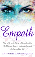 Empath : How to Thrive in Life as a Highly Sensitive- The Ultimate Guide to Understanding and Embracing Your Gift