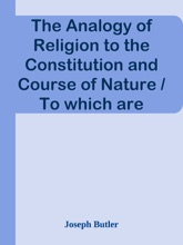 The Analogy of Religion to the Constitution and Course of Nature / To which are added two brief dissertations: I. On personal / identity. II. On the nature of virtue.