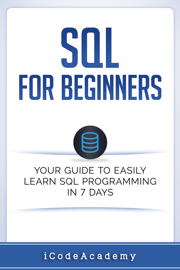 SQL: For Beginners: Your Guide To Easily Learn SQL Programming in 7 Days