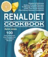 Renal Diet Cookbook 100 Simple  Delicious Kidney-Friendly Recipes To Manage Kidney Disease CKD And Avoid Dialysis The Kidney Disease Cookbook