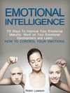 Emotional Intelligence 70 Ways To Improve Your Emotional Maturity Work On Your Emotional Development And Learn How To Control Your Emotions