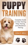 Puppy Training Complete Guide To Crate Training Potty Training And Obedience Training