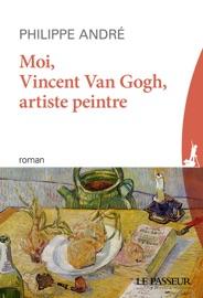 MOI, VINCENT, ARTISTE PEINTRE - DANS LA TêTE DE VAN GOGH