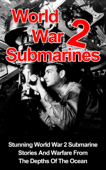 World War II Submarines: Stunning World War 2 Submarine Stories And Warfare From The Depths Of The Ocean
