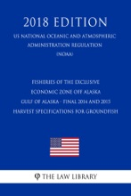 Fisheries Of The Exclusive Economic Zone Off Alaska - Gulf Of Alaska - Final 2014 And 2015 Harvest Specifications For Groundfish (US National Oceanic And Atmospheric Administration Regulation) (NOAA) (2018 Edition)