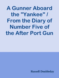A Gunner Aboard The Yankee From The Diary Of Number Five Of The After Port Gun Russell Doubleday The Yarn Of The Cruise And Fights Of The Naval Reserves In The Spanish American War
