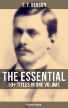 The Essential E. F. Benson: 53+ Titles In One Volume (Illustrated Edition)
