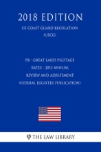 FR - Great Lakes Pilotage Rates - 2013 Annual Review and Adjustment (Federal Register Publication) (US Coast Guard Regulation) (USCG) (2018 Edition)