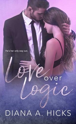 Love Over Logic - Diana A. Hicks - Diana A. Hicks