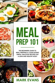 MEAL PREP : 101 - THE BEGINNERS GUIDE TO MEAL PREPPING & CLEAN EATING - SIMPLE, DELICIOUS RECIPES FOR A LEAN AND HEALTHY BODY