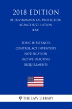 Toxic Substances Control Act Inventory Notification (Active-Inactive) Requirements (US Environmental Protection Agency Regulation) (EPA) (2018 Edition)