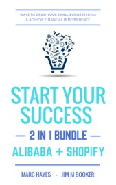 DOWNLOAD OF START YOUR SUCCESS (2-IN-1 BUNDLE): WAYS TO GROW YOUR SMALL BUSINESS IDEAS & ACHIEVE FINANCIAL INDEPENDENCE (ALIBABA + SHOPIFY) PDF EBOOK