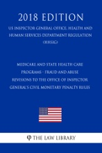 Medicare And State Health Care Programs - Fraud And Abuse - Revisions to the Office Of Inspector General's Civil Monetary Penalty Rules (US Inspector General Office, Health and Human Services Department Regulation) (HHSIG) (2018 Edition)