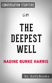 The Deepest Well: Healing the Long-Term Effects of Childhood Adversity by Nadine Burke Harris: Conversation Starters