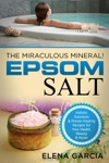 Epsom Salt The Miraculous Mineral Holistic Solutions  Proven Healing Recipes For Health Beauty  Home