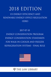 2017 07 10 Energy Conservation Program Energy Conservation Standards For Walk In Cooler And Freezer Refrigeration Systems Final Rule Us Energy Efficiency And Renewable Energy Office Regulation Eere 2018 Edition
