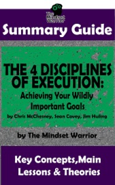 SUMMARY GUIDE: THE 4 DISCIPLINES OF EXECUTION: ACHIEVING YOUR WILDLY IMPORTANT GOALS BY: CHRIS MCCHESNEY, SEAN COVEY, JIM HULING  THE MINDSET WARRIOR SUMMARY GUIDE