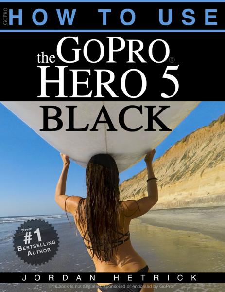 GoPro Hero 5 Black: How To Use The GoPro Hero 5 Black