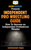 Independent Pro Wrestling Guide: How To Become an Independent Professional Wrestler