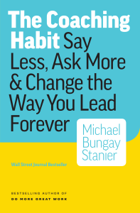 The Coaching Habit: Say Less, Ask More & Change the Way Your Lead Forever Cover Book