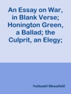 An Essay On War In Blank Verse Honington Green A Ballad The Culprit An Elegy And Other Poems On Various Subjects