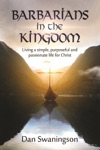 Barbarians In The Kingdom Living A Simple Purposeful And Passionate Life For Christ