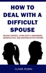 How To Deal With A Difficult Spouse Regain Control Living With A Demanding Manipulative And Unappreciative Partner
