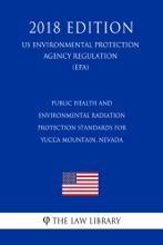 Public Health and Environmental Radiation Protection Standards for Yucca Mountain, Nevada (US Environmental Protection Agency Regulation) (EPA) (2018 Edition)