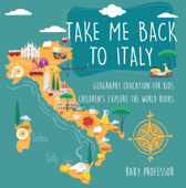 Take Me Back to Italy - Geography Education for Kids  Children's Explore the World Books