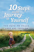 10 Steps on the Journey to Yourself: The Path to Peace, Love and Freedom