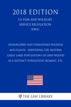 Endangered And Threatened Wildlife And Plants - Identifing The Western Great Lakes Populations Of Gray Wolves As A Distinct Population Segment, Etc. (US Fish And Wildlife Service Regulation) (FWS) (2018 Edition)