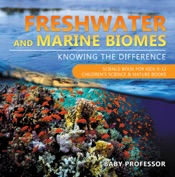 Freshwater and Marine Biomes: Knowing the Difference - Science Book for Kids 9-12  Children's Science & Nature Books
