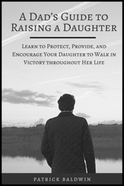 A DAD'S GUIDE TO RAISING A DAUGHTER: LEARN TO PROTECT, PROVIDE, AND ENCOURAGE YOUR DAUGHTER TO WALK IN VICTORY THROUGHOUT HER LIFE