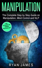 Manipulation: The Complete Step-by-Step Guide on Manipulation, Mind Control, and NLP