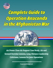 Complete Guide to Operation Anaconda in the Afghanistan War: Air Power Close Air Support Case Study, Air and Ground Doctrine Lessons, Long-Distance Leadership Criticisms, Lessons for Joint Operations