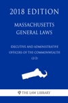 Massachusetts General Laws - Executive And Administrative Officers Of The Commonwealth 22 2018 Edition