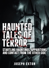 Haunted Tales of Terror: Startling Hauntings, Apparitions, and Contact From the Other Side