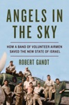 Angels In The Sky How A Band Of Volunteer Airmen Saved The New State Of Israel