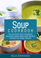 Soup Cookbook: The Ultimate Soup Cookbook: Delicious Home-Made Soup Recipes Anyone Can Make Tonight