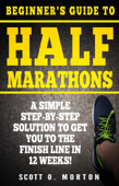 Beginner's Guide to Half Marathons: A Simple Step-By-Step Solution to Get You to the Finish Line in 12 Weeks!